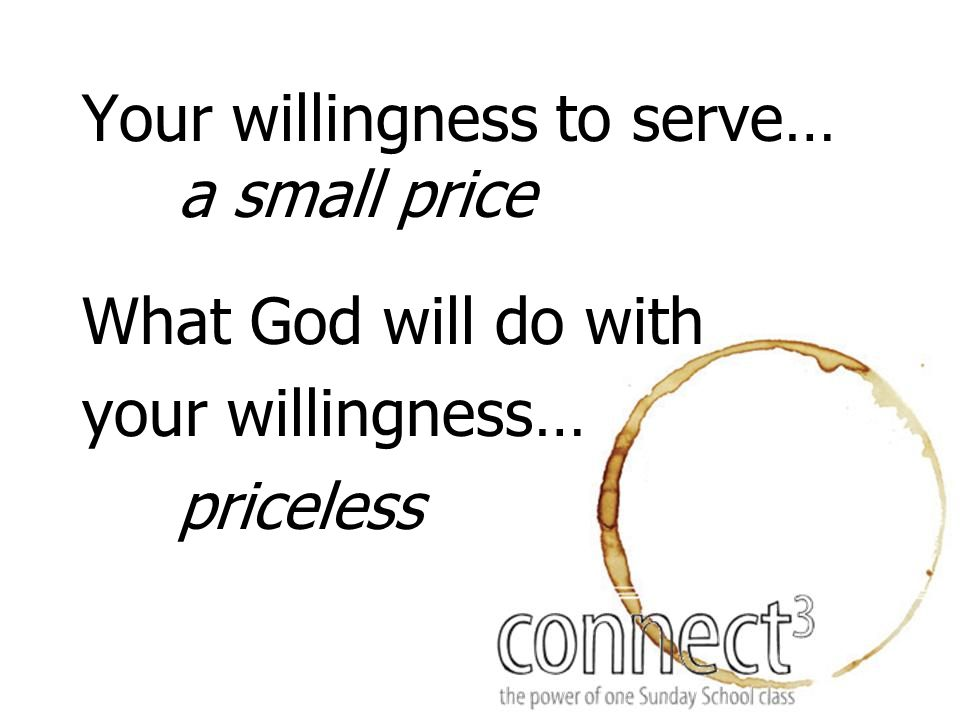 Your willingness to serve… a small price What God will do with your willingness… priceless