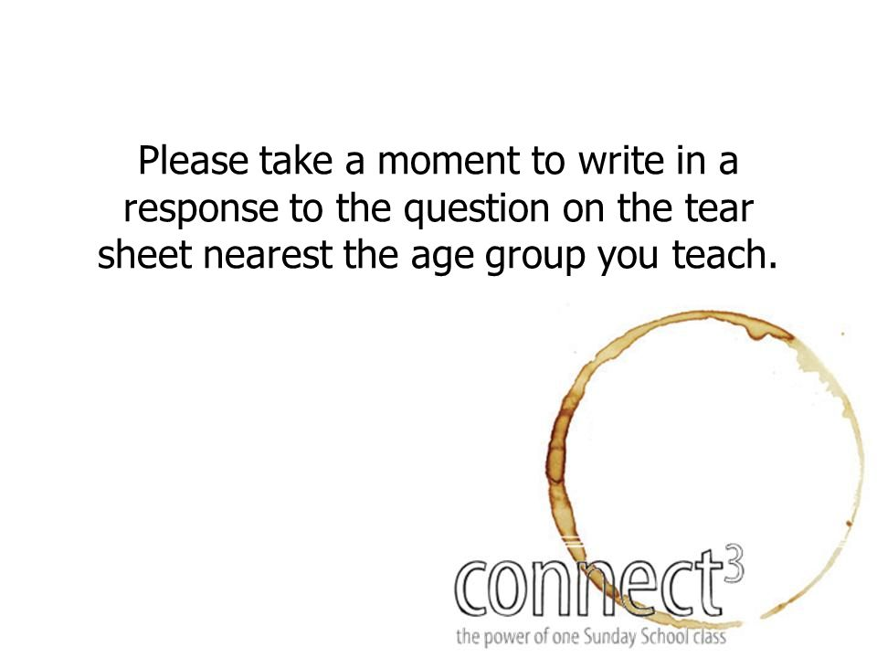 Please take a moment to write in a response to the question on the tear sheet nearest the age group you teach.