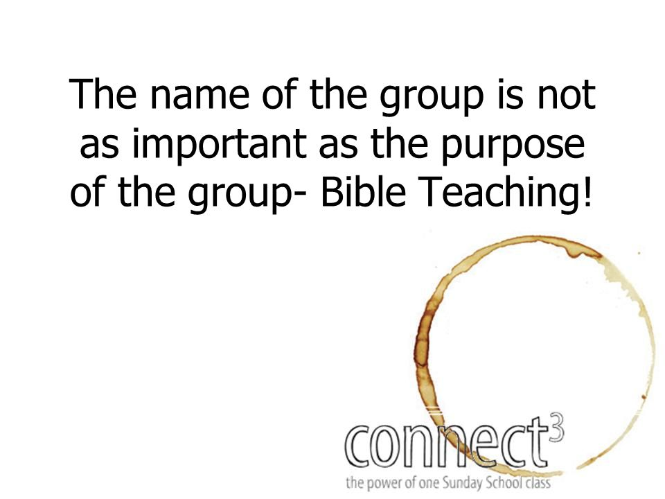 The name of the group is not as important as the purpose of the group- Bible Teaching!