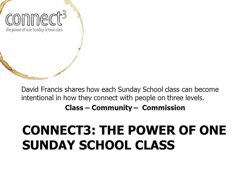 CONNECT3: THE POWER OF ONE SUNDAY SCHOOL CLASS David Francis shares how each Sunday School class can become intentional in how they connect with people on three levels.