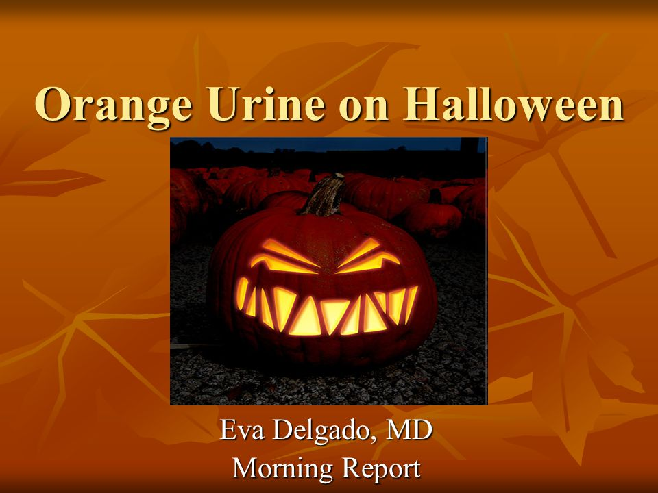 Orange Urine on Halloween Eva Delgado, MD Morning Report