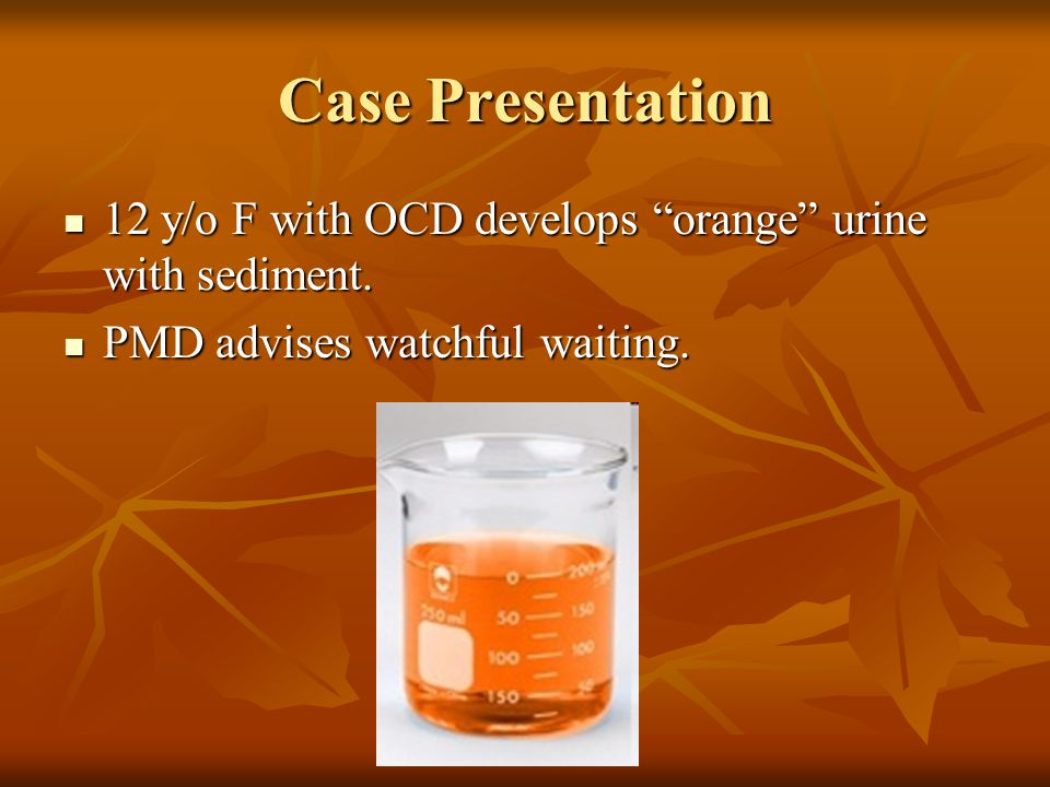 "Case Presentation 12 y/o F with OCD develops ""orange"" urine with sediment. 12 y/o F with OCD develops ""orange"" urine with sediment. PMD advises watchf"