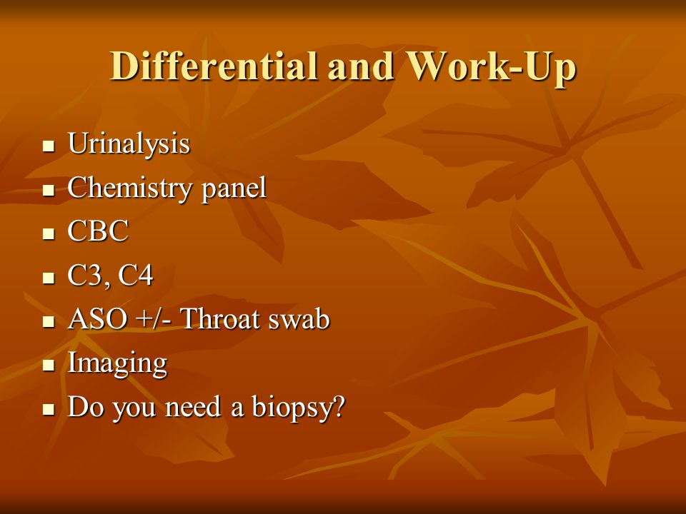 Differential and Work-Up Urinalysis Urinalysis Chemistry panel Chemistry panel CBC CBC C3, C4 C3, C4 ASO +/- Throat swab ASO +/- Throat swab Imaging I