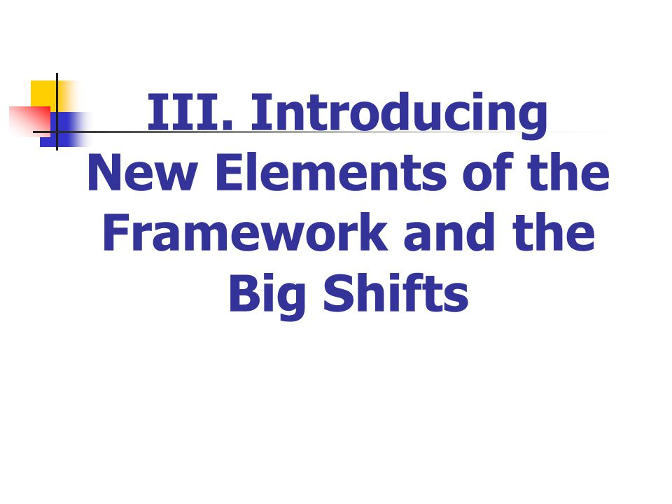 III. Introducing New Elements of the Framework and the Big Shifts