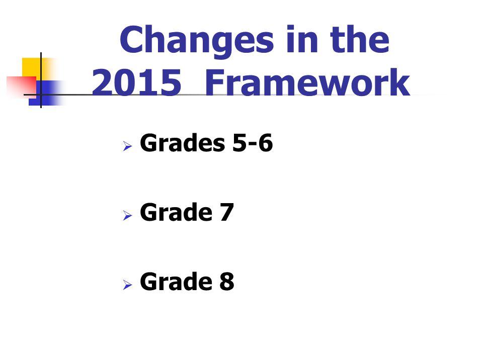 Changes in the 2015 Framework  Grades 5-6  Grade 7  Grade 8