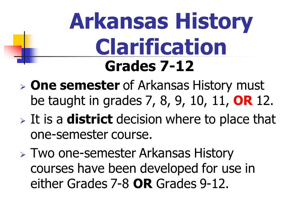 Arkansas History Clarification Grades 7-12  One semester of Arkansas History must be taught in grades 7, 8, 9, 10, 11, OR 12.