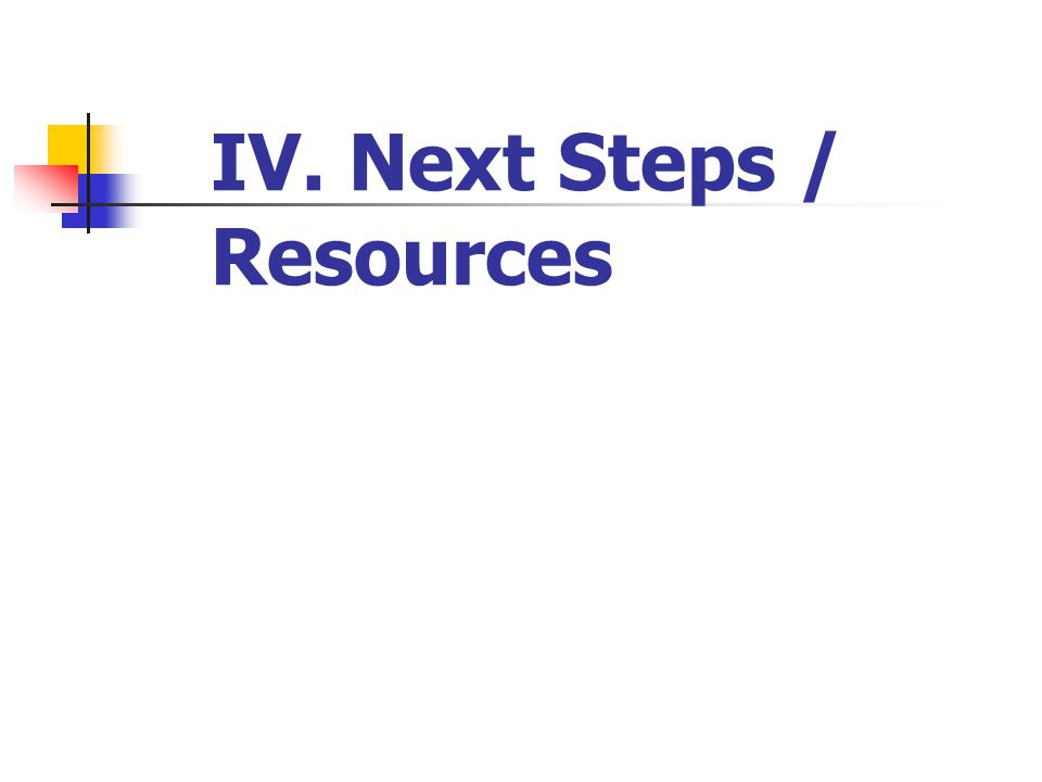IV. Next Steps / Resources