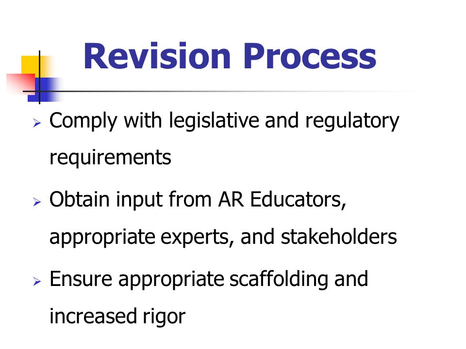Revision Process  Comply with legislative and regulatory requirements  Obtain input from AR Educators, appropriate experts, and stakeholders  Ensure appropriate scaffolding and increased rigor