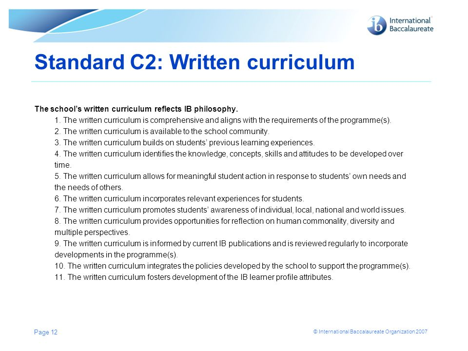 © International Baccalaureate Organization 2007 Standard C2: Written curriculum The school's written curriculum reflects IB philosophy. 1. The written