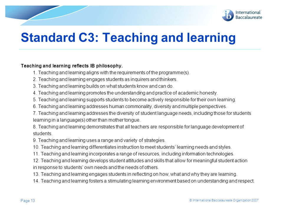 © International Baccalaureate Organization 2007 Standard C3: Teaching and learning Teaching and learning reflects IB philosophy. 1. Teaching and learn