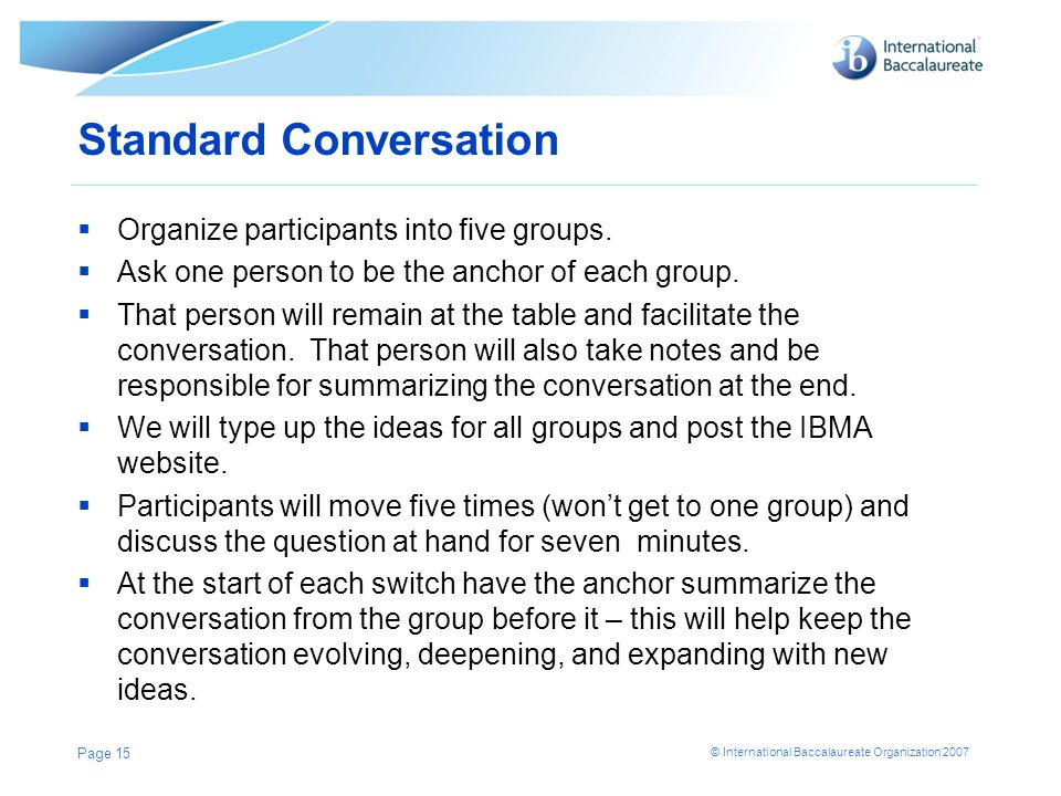 © International Baccalaureate Organization 2007 Standard Conversation  Organize participants into five groups.  Ask one person to be the anchor of e