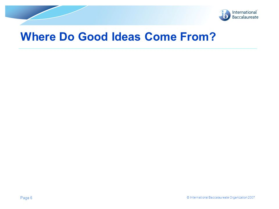 © International Baccalaureate Organization 2007 Where Do Good Ideas Come From? Page 6