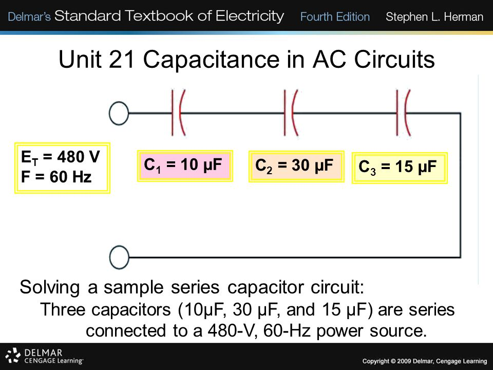 Unit 21 Capacitance in AC Circuits Solving a sample series capacitor circuit: Three capacitors (10µF, 30 µF, and 15 µF) are series connected to a 480-V, 60-Hz power source.