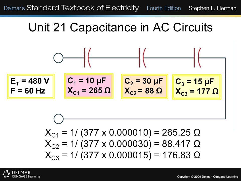 Unit 21 Capacitance in AC Circuits X C1 = 1/ (377 x 0.000010) = 265.25 Ω X C2 = 1/ (377 x 0.000030) = 88.417 Ω X C3 = 1/ (377 x 0.000015) = 176.83 Ω E