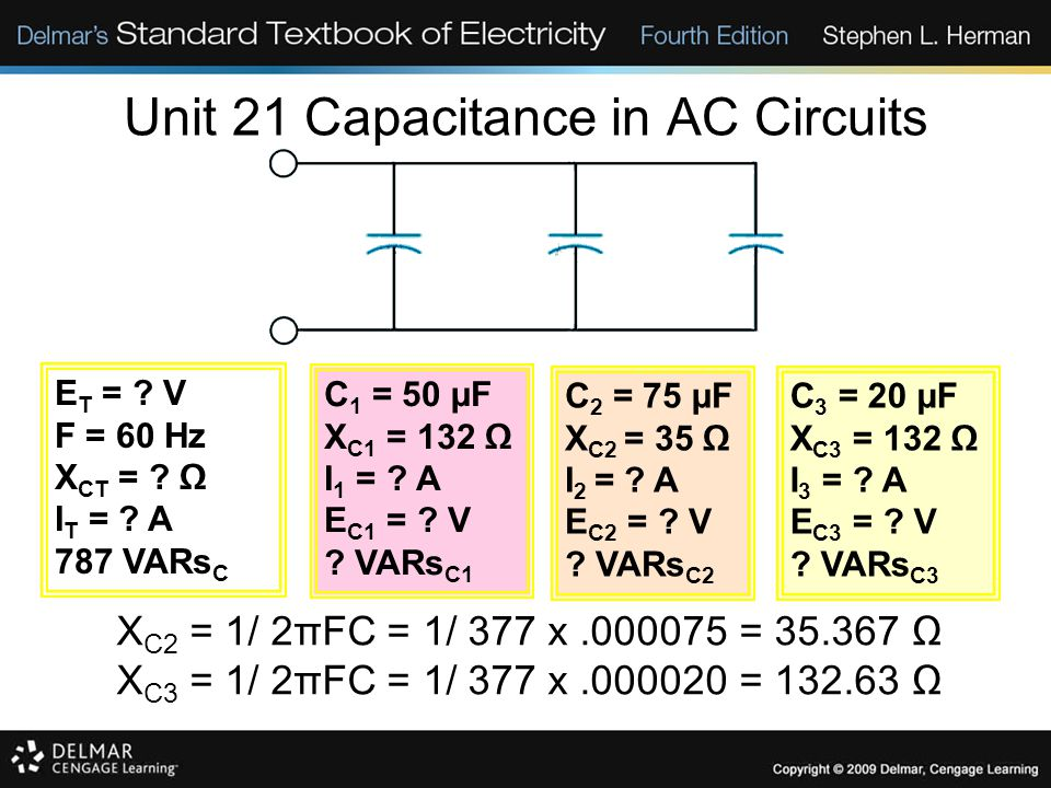 Unit 21 Capacitance in AC Circuits X C2 = 1/ 2πFC = 1/ 377 x.000075 = 35.367 Ω X C3 = 1/ 2πFC = 1/ 377 x.000020 = 132.63 Ω E T = .