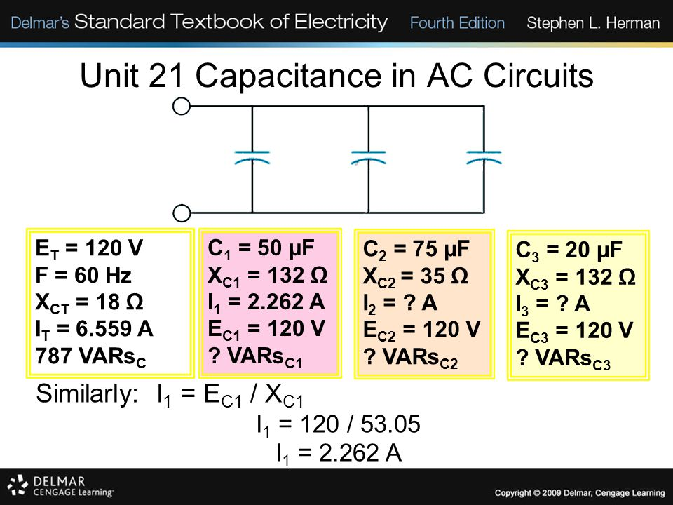 Unit 21 Capacitance in AC Circuits Similarly: I 1 = E C1 / X C1 I 1 = 120 / 53.05 I 1 = 2.262 A E T = 120 V F = 60 Hz X CT = 18 Ω I T = 6.559 A 787 VARs C C 1 = 50 µF X C1 = 132 Ω I 1 = 2.262 A E C1 = 120 V .