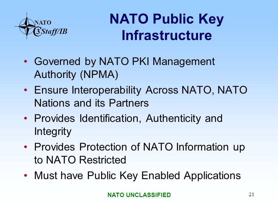 NATO C 3 Staff/IB NATO UNCLASSIFIED 21 NATO Public Key Infrastructure Governed by NATO PKI Management Authority (NPMA) Ensure Interoperability Across