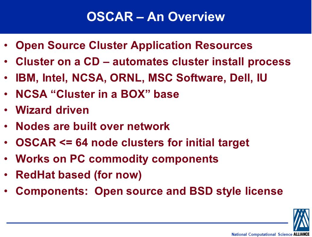 National Computational Science OSCAR – An Overview Open Source Cluster Application Resources Cluster on a CD – automates cluster install process IBM, Intel, NCSA, ORNL, MSC Software, Dell, IU NCSA Cluster in a BOX base Wizard driven Nodes are built over network OSCAR <= 64 node clusters for initial target Works on PC commodity components RedHat based (for now) Components: Open source and BSD style license