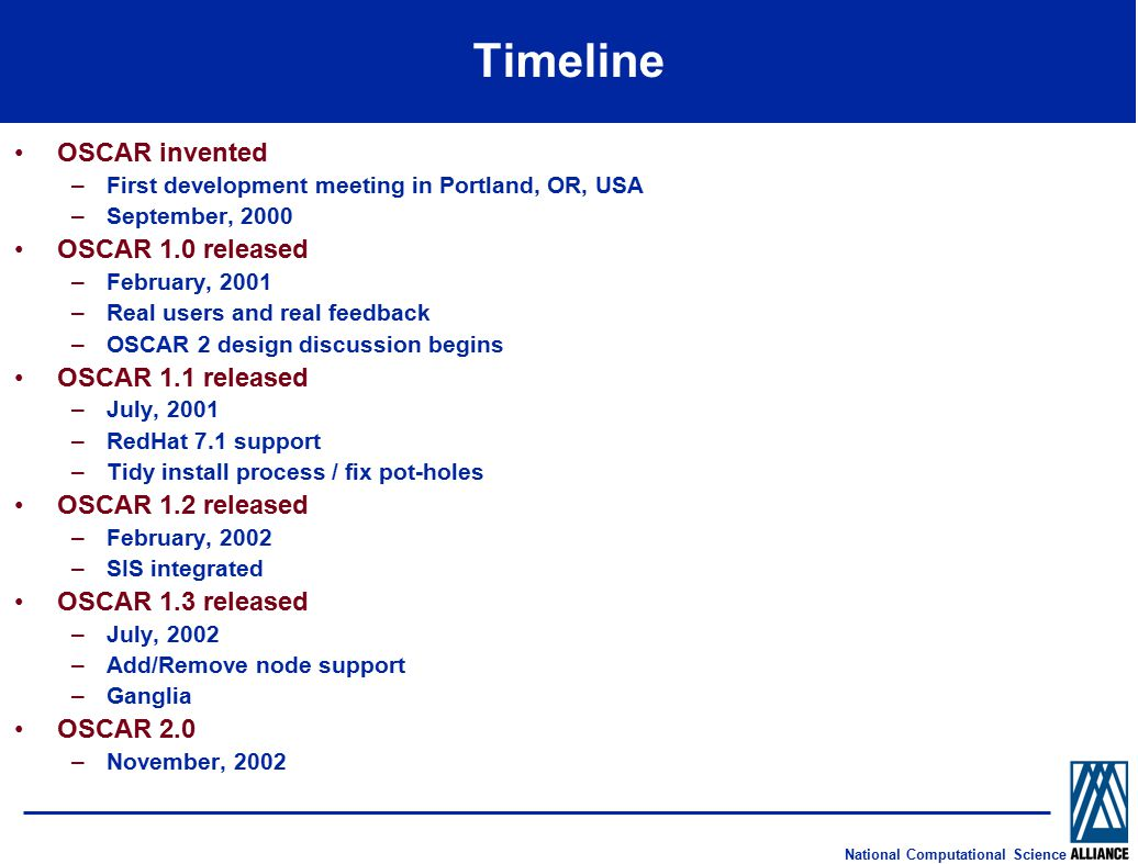 National Computational Science Timeline OSCAR invented –First development meeting in Portland, OR, USA –September, 2000 OSCAR 1.0 released –February, 2001 –Real users and real feedback –OSCAR 2 design discussion begins OSCAR 1.1 released –July, 2001 –RedHat 7.1 support –Tidy install process / fix pot-holes OSCAR 1.2 released –February, 2002 –SIS integrated OSCAR 1.3 released –July, 2002 –Add/Remove node support –Ganglia OSCAR 2.0 –November, 2002