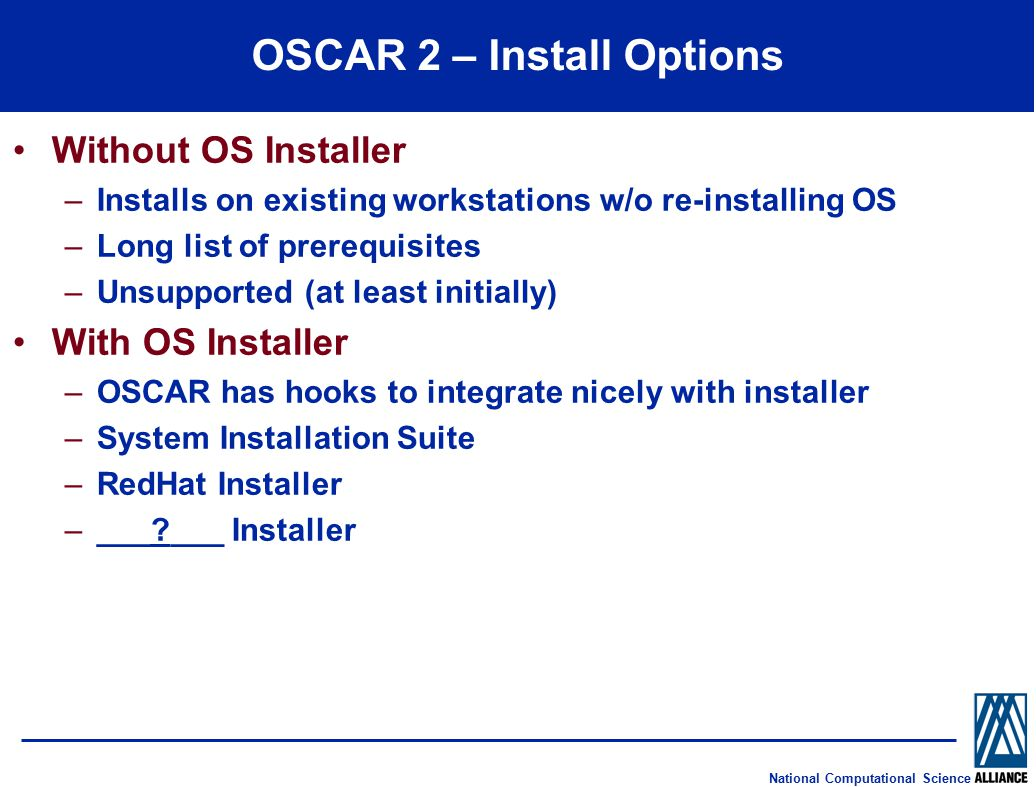 National Computational Science OSCAR 2 – Install Options Without OS Installer –Installs on existing workstations w/o re-installing OS –Long list of prerequisites –Unsupported (at least initially) With OS Installer –OSCAR has hooks to integrate nicely with installer –System Installation Suite –RedHat Installer –___?___ Installer