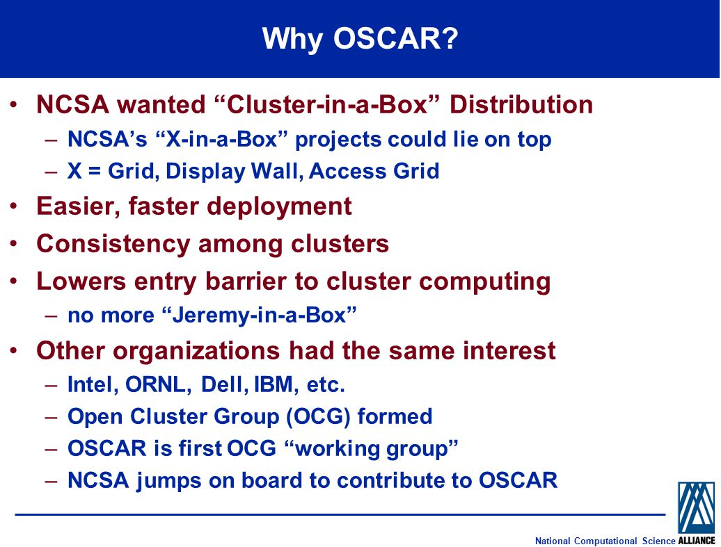 "National Computational Science Why OSCAR? NCSA wanted ""Cluster-in-a-Box"" Distribution –NCSA's ""X-in-a-Box"" projects could lie on top –X = Grid, Displa"
