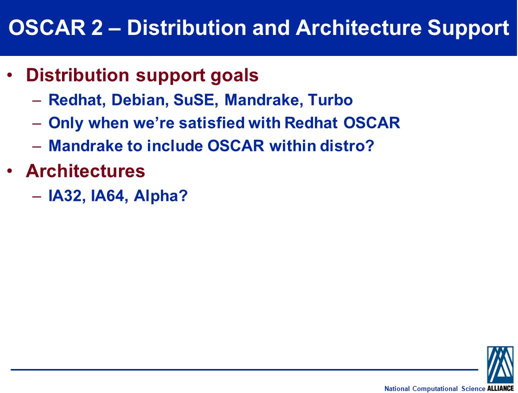 National Computational Science OSCAR 2 – Distribution and Architecture Support Distribution support goals –Redhat, Debian, SuSE, Mandrake, Turbo –Only when we're satisfied with Redhat OSCAR –Mandrake to include OSCAR within distro.