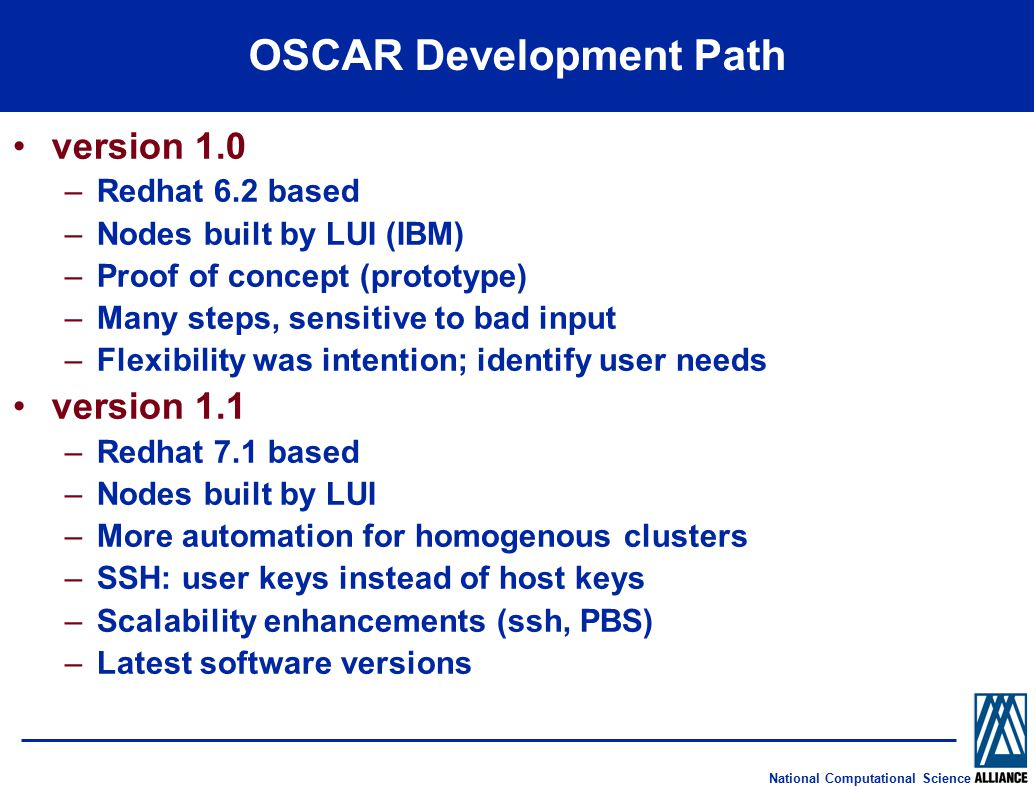 National Computational Science OSCAR Development Path version 1.0 –Redhat 6.2 based –Nodes built by LUI (IBM) –Proof of concept (prototype) –Many steps, sensitive to bad input –Flexibility was intention; identify user needs version 1.1 –Redhat 7.1 based –Nodes built by LUI –More automation for homogenous clusters –SSH: user keys instead of host keys –Scalability enhancements (ssh, PBS) –Latest software versions
