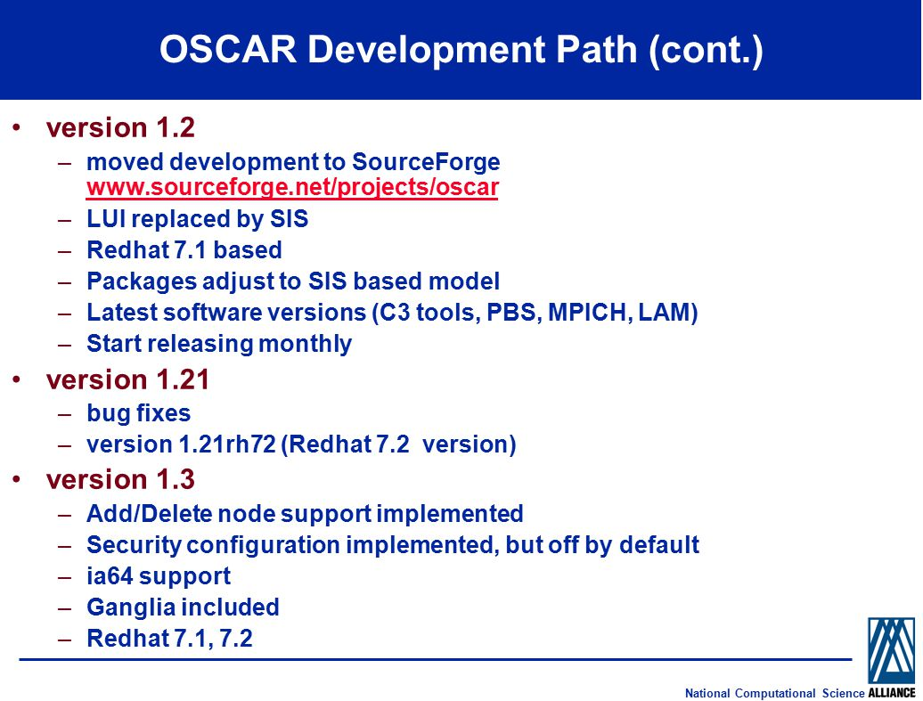 National Computational Science OSCAR Development Path (cont.) version 1.2 –moved development to SourceForge www.sourceforge.net/projects/oscar www.sourceforge.net/projects/oscar –LUI replaced by SIS –Redhat 7.1 based –Packages adjust to SIS based model –Latest software versions (C3 tools, PBS, MPICH, LAM) –Start releasing monthly version 1.21 –bug fixes –version 1.21rh72 (Redhat 7.2 version) version 1.3 –Add/Delete node support implemented –Security configuration implemented, but off by default –ia64 support –Ganglia included –Redhat 7.1, 7.2