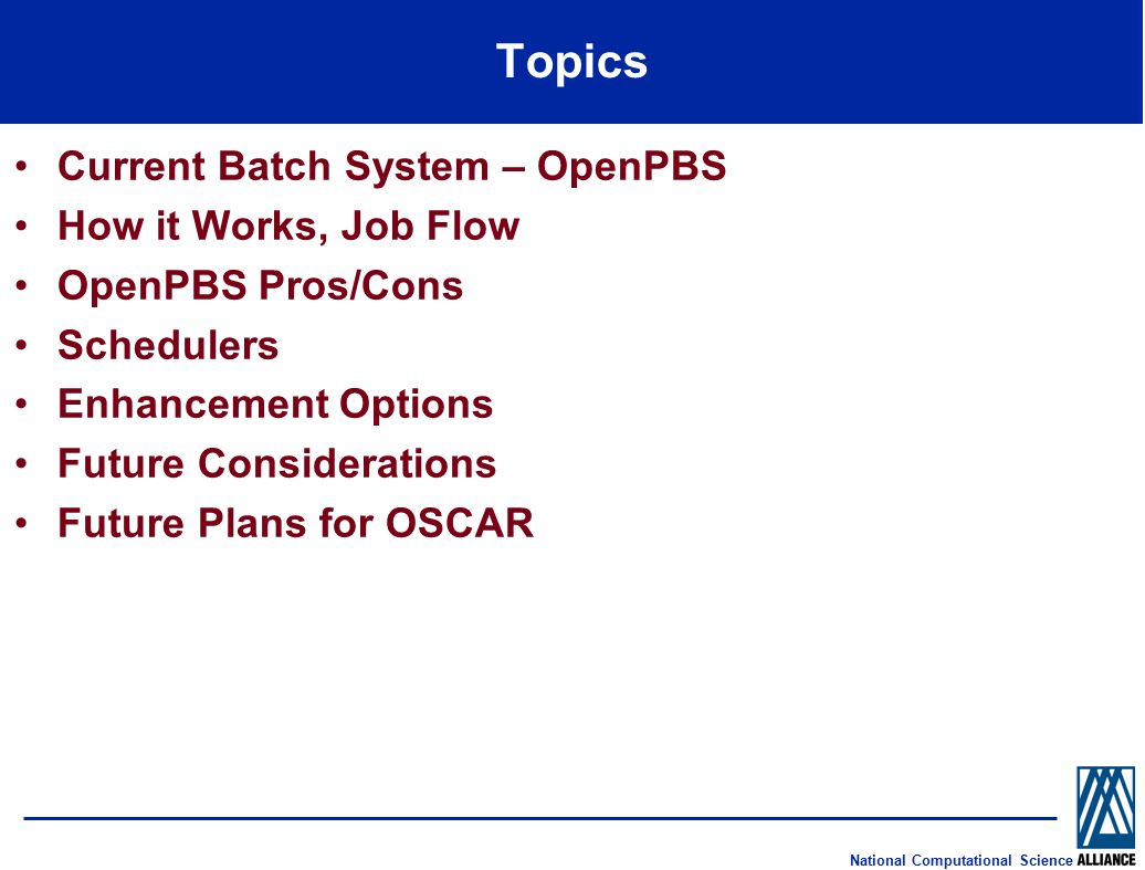National Computational Science Topics Current Batch System – OpenPBS How it Works, Job Flow OpenPBS Pros/Cons Schedulers Enhancement Options Future Considerations Future Plans for OSCAR