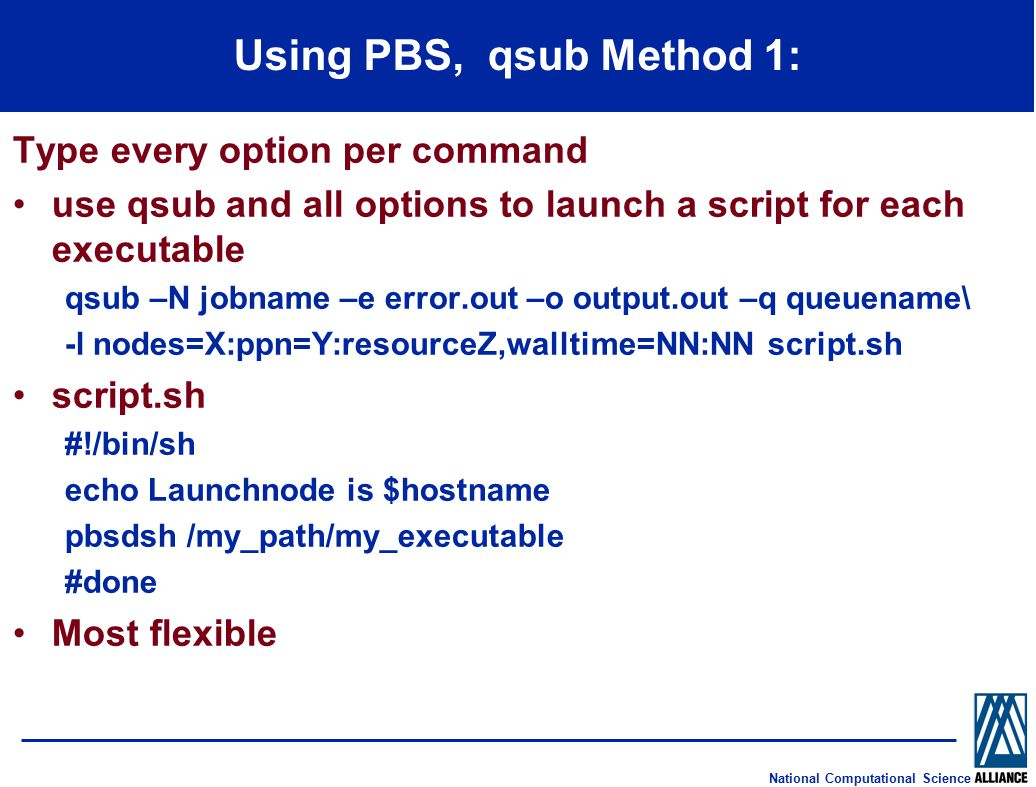 National Computational Science Using PBS, qsub Method 1: Type every option per command use qsub and all options to launch a script for each executable qsub –N jobname –e error.out –o output.out –q queuename\ -l nodes=X:ppn=Y:resourceZ,walltime=NN:NN script.sh script.sh #!/bin/sh echo Launchnode is $hostname pbsdsh /my_path/my_executable #done Most flexible