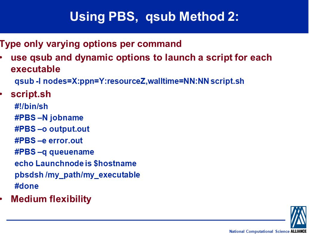 National Computational Science Using PBS, qsub Method 2: Type only varying options per command use qsub and dynamic options to launch a script for each executable qsub -l nodes=X:ppn=Y:resourceZ,walltime=NN:NN script.sh script.sh #!/bin/sh #PBS –N jobname #PBS –o output.out #PBS –e error.out #PBS –q queuename echo Launchnode is $hostname pbsdsh /my_path/my_executable #done Medium flexibility