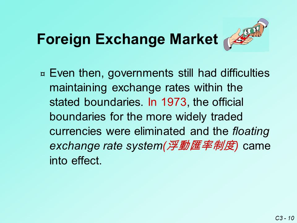 C3 - 10 Foreign Exchange Market ¤ Even then, governments still had difficulties maintaining exchange rates within the stated boundaries.