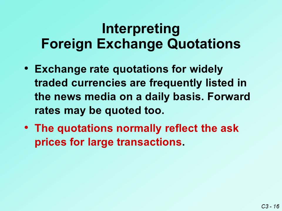 C3 - 16 Interpreting Foreign Exchange Quotations Exchange rate quotations for widely traded currencies are frequently listed in the news media on a daily basis.