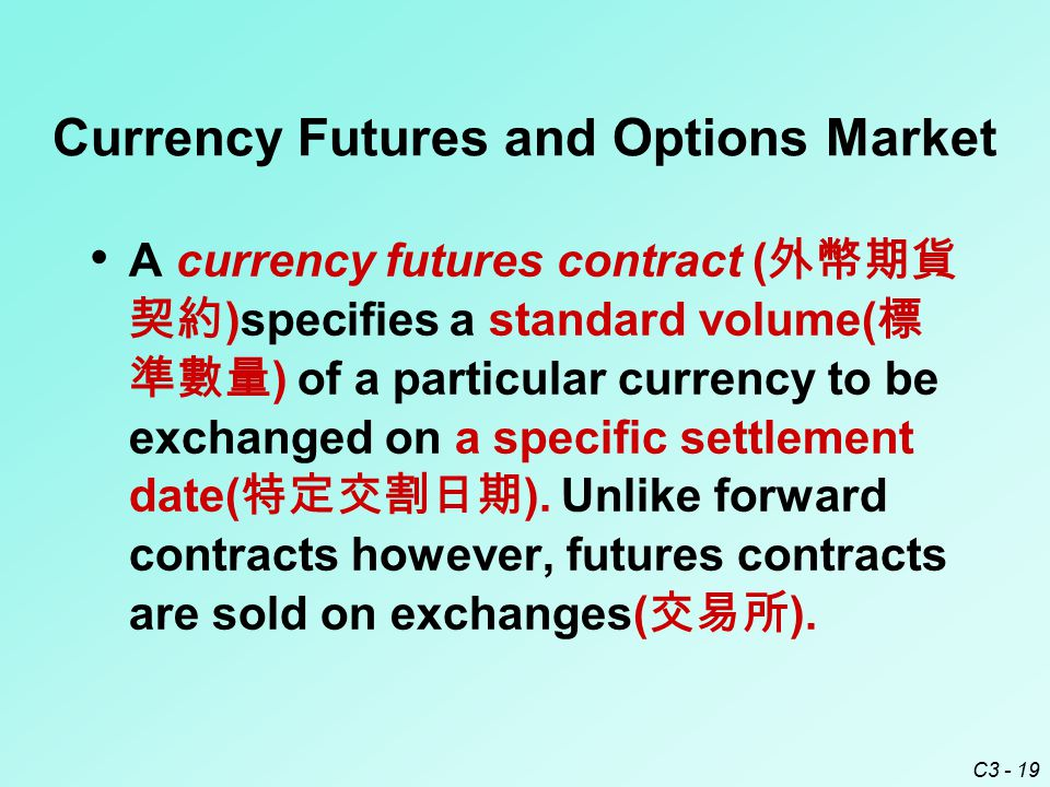 C3 - 19 Currency Futures and Options Market A currency futures contract ( 外幣期貨 契約 )specifies a standard volume( 標 準數量 ) of a particular currency to be
