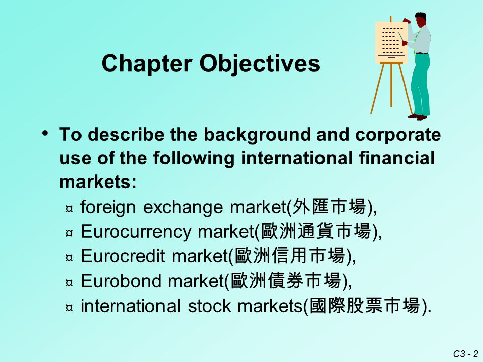C3 - 2 To describe the background and corporate use of the following international financial markets: ¤ foreign exchange market( 外匯市場 ), ¤ Eurocurrency market( 歐洲通貨市場 ), ¤ Eurocredit market( 歐洲信用市場 ), ¤ Eurobond market( 歐洲債券市場 ), ¤ international stock markets( 國際股票市場 ).