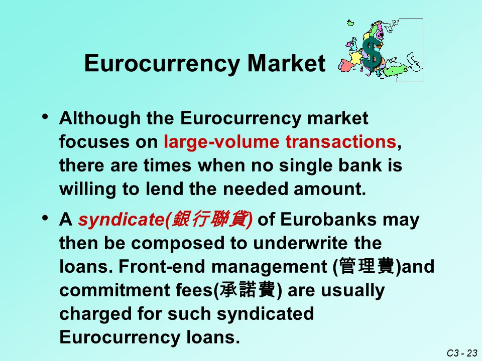 C3 - 23 Although the Eurocurrency market focuses on large-volume transactions, there are times when no single bank is willing to lend the needed amoun