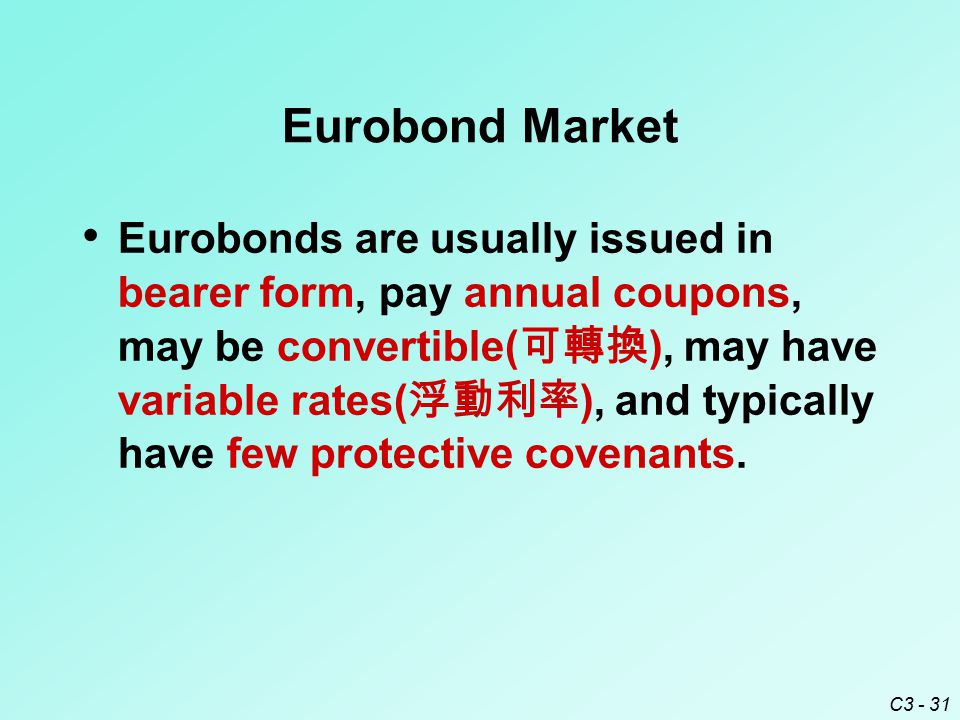 C3 - 31 Eurobond Market Eurobonds are usually issued in bearer form, pay annual coupons, may be convertible( 可轉換 ), may have variable rates( 浮動利率 ), and typically have few protective covenants.