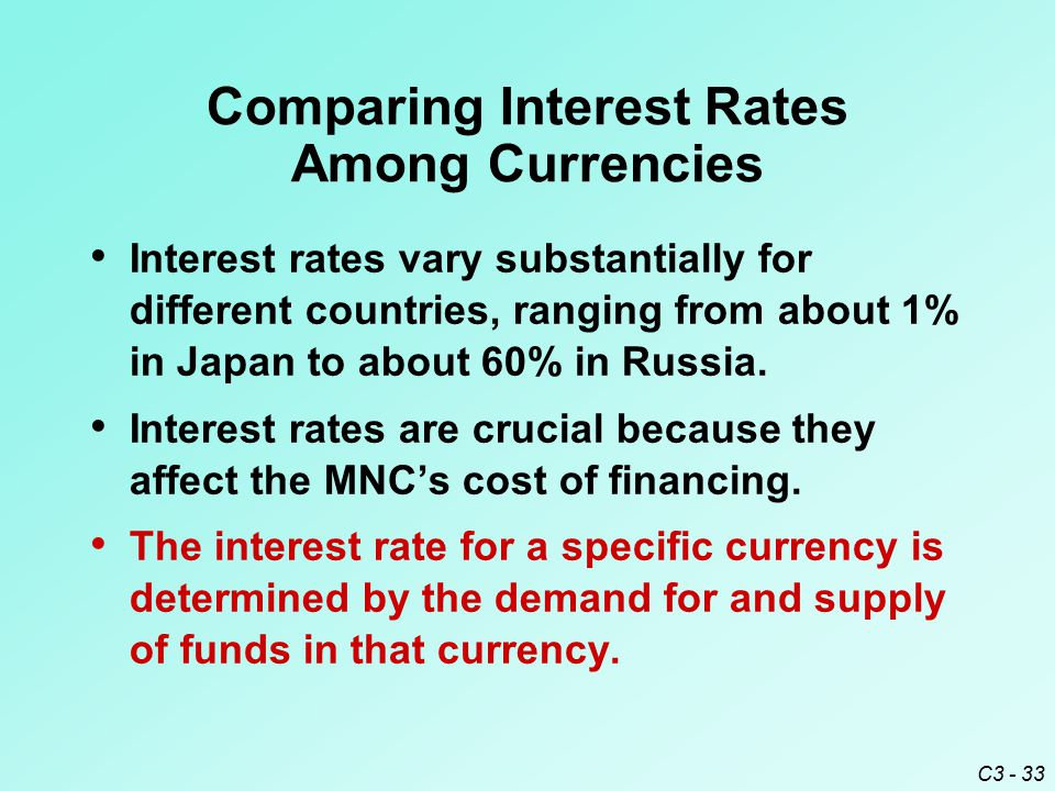 C3 - 33 Comparing Interest Rates Among Currencies Interest rates vary substantially for different countries, ranging from about 1% in Japan to about 6