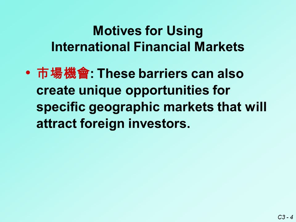 C3 - 4 Motives for Using International Financial Markets 市場機會 : These barriers can also create unique opportunities for specific geographic markets that will attract foreign investors.