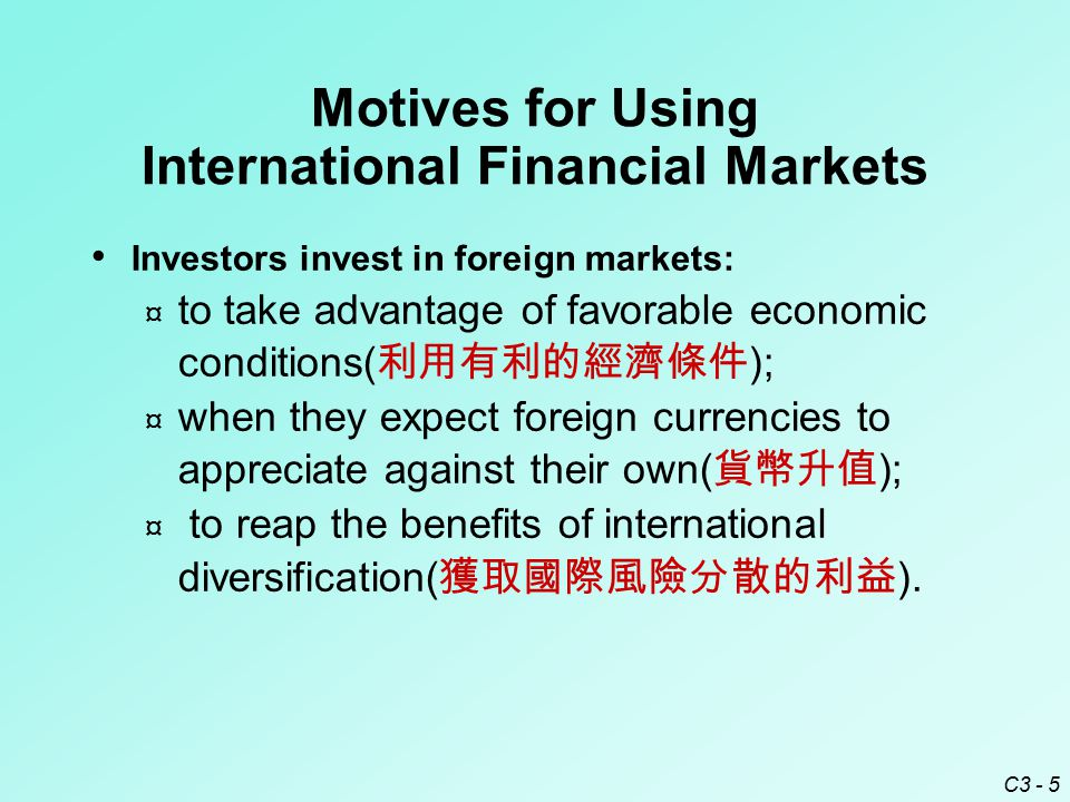 C3 - 6 Creditors( 債權人 ) provide credit in foreign markets: ¤ to capitalize on higher foreign interest rates( 國外較高利率的資本化 ); ¤ when they expect foreign currencies to appreciate against their own( 外幣升值利益 ); ¤ to reap the benefits of international diversification ( 獲取國際風險分散利益 ).