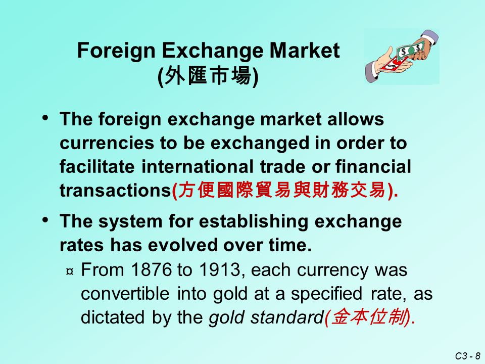 C3 - 8 Foreign Exchange Market ( 外匯市場 ) The foreign exchange market allows currencies to be exchanged in order to facilitate international trade or financial transactions( 方便國際貿易與財務交易 ).