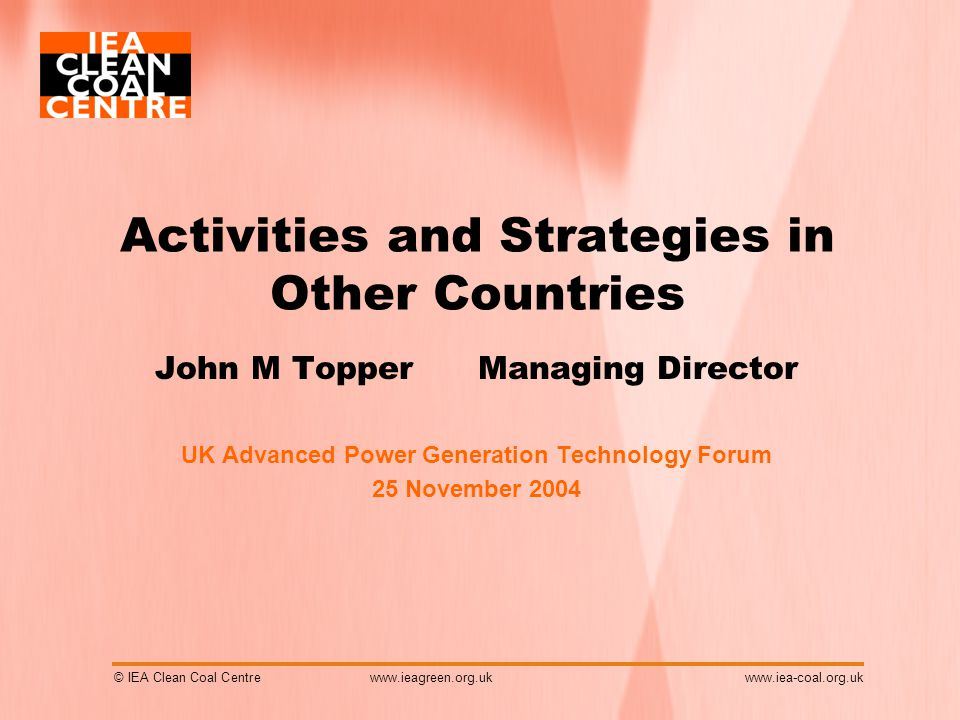 © IEA Clean Coal Centrewww.iea-coal.org.uk Activities and Strategies in Other Countries John M Topper Managing Director UK Advanced Power Generation Technology Forum 25 November 2004 www.ieagreen.org.uk