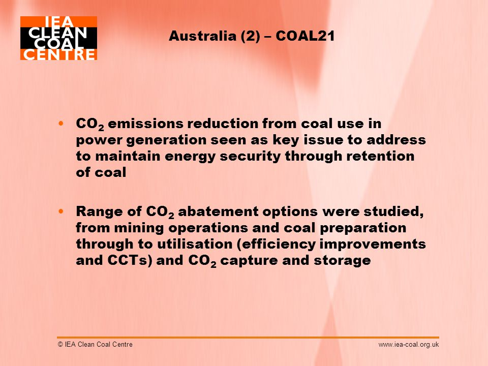© IEA Clean Coal Centrewww.iea-coal.org.uk Australia (2) – COAL21 CO 2 emissions reduction from coal use in power generation seen as key issue to address to maintain energy security through retention of coal Range of CO 2 abatement options were studied, from mining operations and coal preparation through to utilisation (efficiency improvements and CCTs) and CO 2 capture and storage
