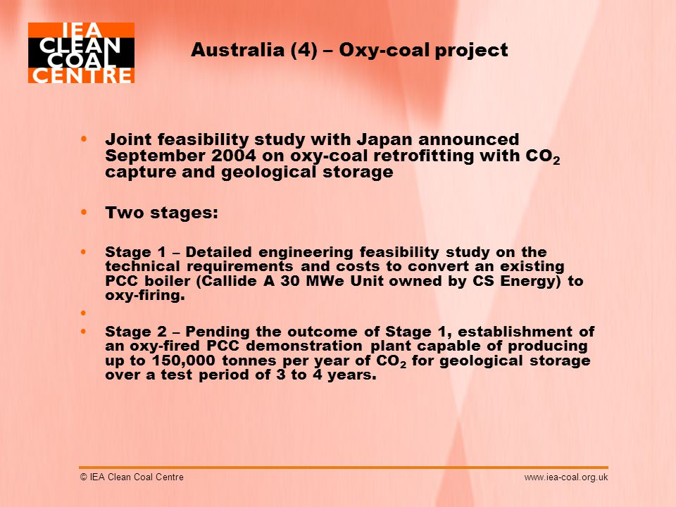 © IEA Clean Coal Centrewww.iea-coal.org.uk Australia (4) – Oxy-coal project Joint feasibility study with Japan announced September 2004 on oxy-coal retrofitting with CO 2 capture and geological storage Two stages: Stage 1 – Detailed engineering feasibility study on the technical requirements and costs to convert an existing PCC boiler (Callide A 30 MWe Unit owned by CS Energy) to oxy-firing.