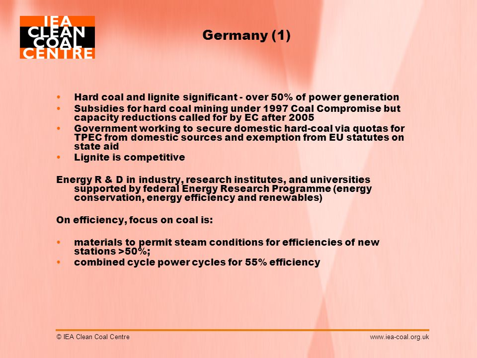 © IEA Clean Coal Centrewww.iea-coal.org.uk Germany (1) Hard coal and lignite significant - over 50% of power generation Subsidies for hard coal mining under 1997 Coal Compromise but capacity reductions called for by EC after 2005 Government working to secure domestic hard-coal via quotas for TPEC from domestic sources and exemption from EU statutes on state aid Lignite is competitive Energy R & D in industry, research institutes, and universities supported by federal Energy Research Programme (energy conservation, energy efficiency and renewables) On efficiency, focus on coal is: materials to permit steam conditions for efficiencies of new stations >50%; combined cycle power cycles for 55% efficiency