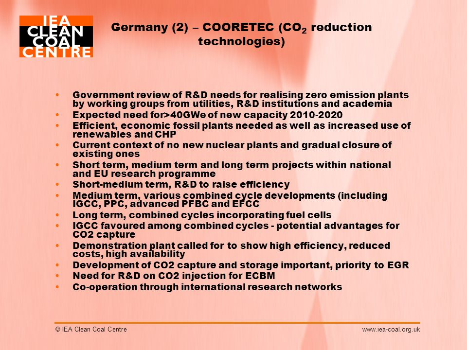 © IEA Clean Coal Centrewww.iea-coal.org.uk Germany (2) – COORETEC (CO 2 reduction technologies) Government review of R&D needs for realising zero emission plants by working groups from utilities, R&D institutions and academia Expected need for>40GWe of new capacity 2010-2020 Efficient, economic fossil plants needed as well as increased use of renewables and CHP Current context of no new nuclear plants and gradual closure of existing ones Short term, medium term and long term projects within national and EU research programme Short-medium term, R&D to raise efficiency Medium term, various combined cycle developments (including IGCC, PPC, advanced PFBC and EFCC Long term, combined cycles incorporating fuel cells IGCC favoured among combined cycles - potential advantages for CO2 capture Demonstration plant called for to show high efficiency, reduced costs, high availability Development of CO2 capture and storage important, priority to EGR Need for R&D on CO2 injection for ECBM Co-operation through international research networks