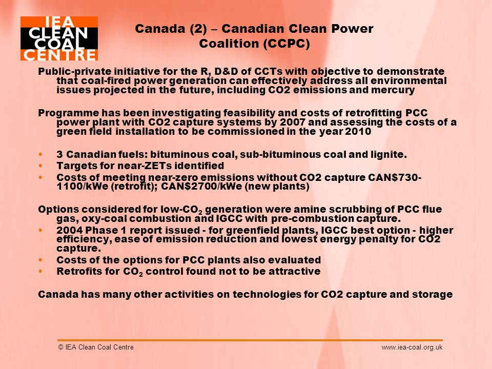 © IEA Clean Coal Centrewww.iea-coal.org.uk Canada (2) – Canadian Clean Power Coalition (CCPC) Public-private initiative for the R, D&D of CCTs with objective to demonstrate that coal-fired power generation can effectively address all environmental issues projected in the future, including CO2 emissions and mercury Programme has been investigating feasibility and costs of retrofitting PCC power plant with CO2 capture systems by 2007 and assessing the costs of a green field installation to be commissioned in the year 2010 3 Canadian fuels: bituminous coal, sub-bituminous coal and lignite.