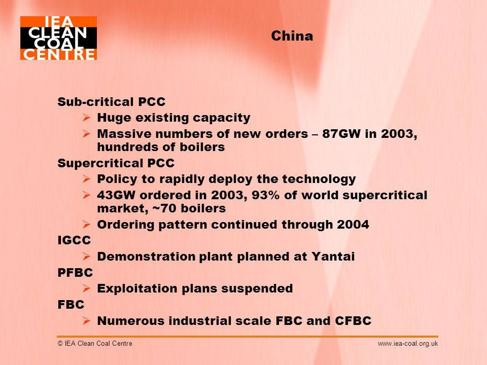 © IEA Clean Coal Centrewww.iea-coal.org.uk China Sub-critical PCC  Huge existing capacity  Massive numbers of new orders – 87GW in 2003, hundreds of boilers Supercritical PCC  Policy to rapidly deploy the technology  43GW ordered in 2003, 93% of world supercritical market, ~70 boilers  Ordering pattern continued through 2004 IGCC  Demonstration plant planned at Yantai PFBC  Exploitation plans suspended FBC  Numerous industrial scale FBC and CFBC