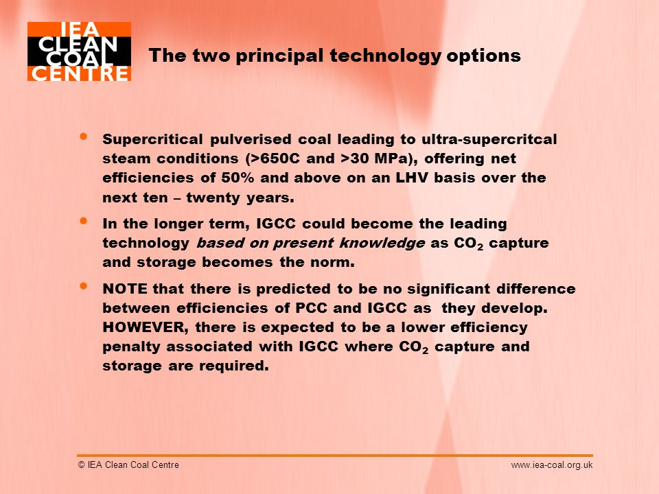 © IEA Clean Coal Centrewww.iea-coal.org.uk The two principal technology options Supercritical pulverised coal leading to ultra-supercritcal steam conditions (>650C and >30 MPa), offering net efficiencies of 50% and above on an LHV basis over the next ten – twenty years.