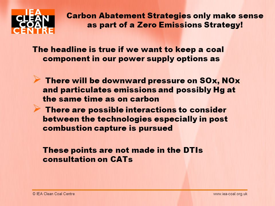 © IEA Clean Coal Centrewww.iea-coal.org.uk Carbon Abatement Strategies only make sense as part of a Zero Emissions Strategy.